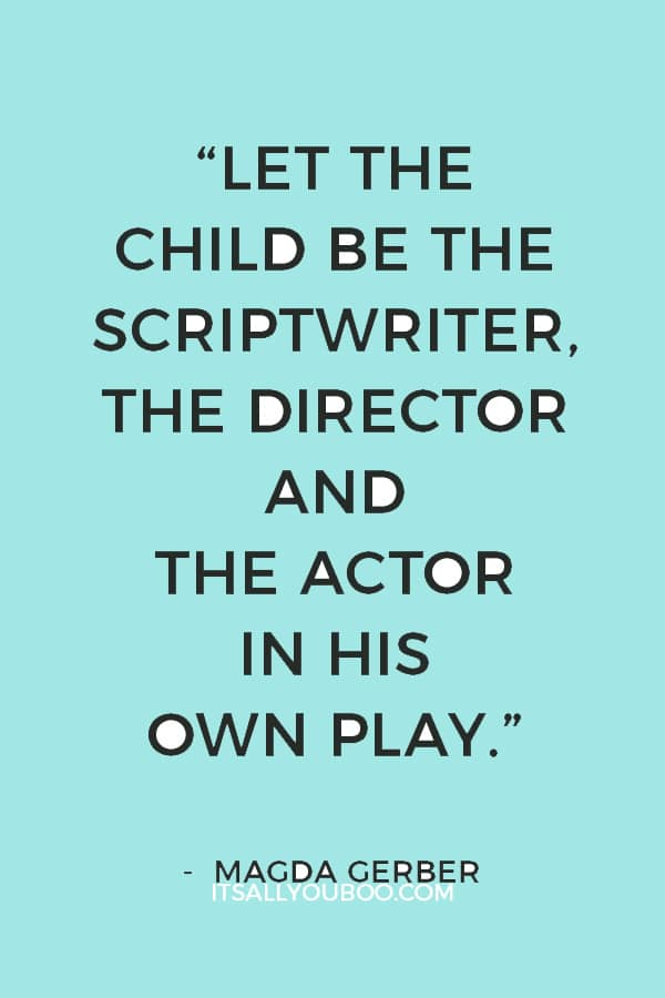 """""""Let the child be the scriptwriter, the director and the actor in his own play."""" — Magda Gerber"""