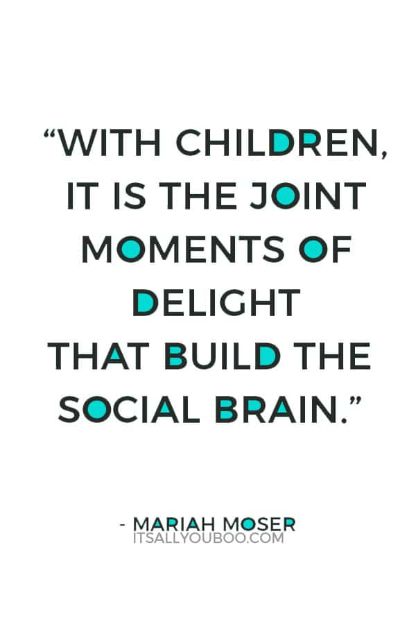 """""""With children, it is the joint moments of delight that build the social brain."""" — Mariah Moser"""
