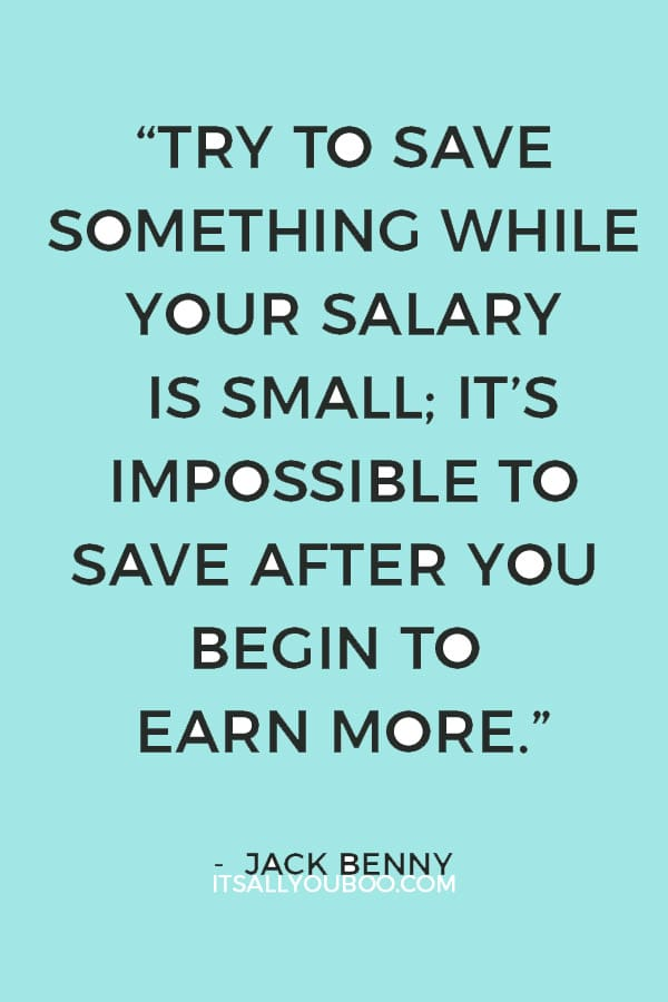 """""""Try to save something while your salary is small; it's impossible to save after you begin to earn more."""" – Jack Benny"""