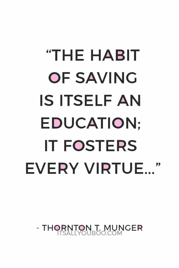 """""""The habit of saving is itself an education; it fosters every virtue, teaches self-denial, cultivates the sense of order, trains to forethought, and so broadens the mind."""" ― Thornton T. Munger"""