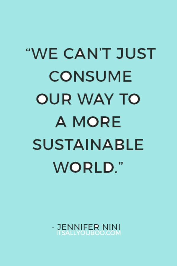 """We can't just consume our way to a more sustainable world."" — Jennifer Nini"