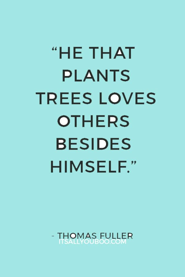 """He that plants trees loves others besides himself."" — Thomas Fuller"