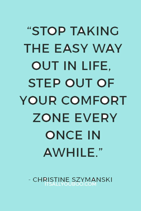 """""""Stop taking the easy way out in life, step out of your comfort zone every once in awhile"""" ― Christine Szymanski"""