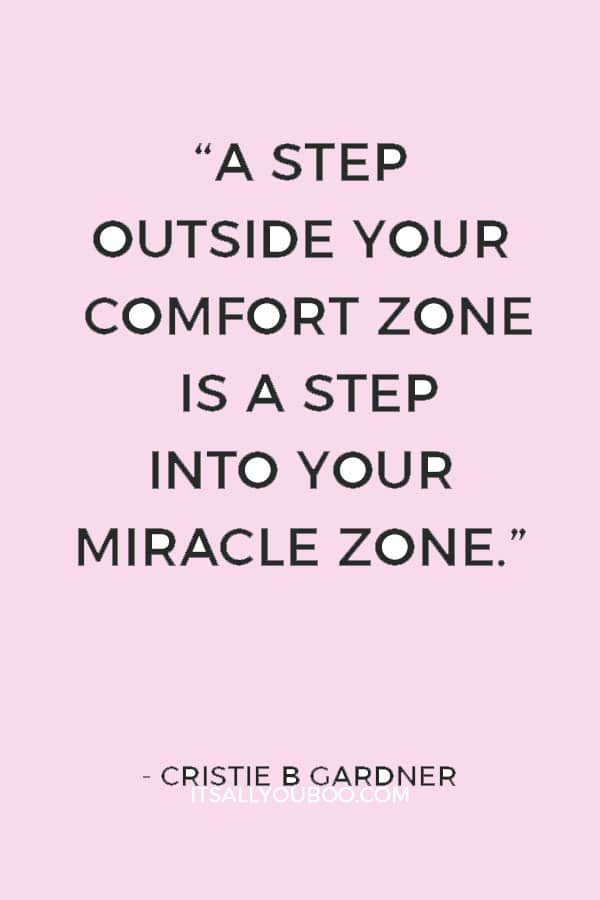 """""""A step outside your comfort zone is a step into your miracle zone."""" ― Cristie B Gardner"""