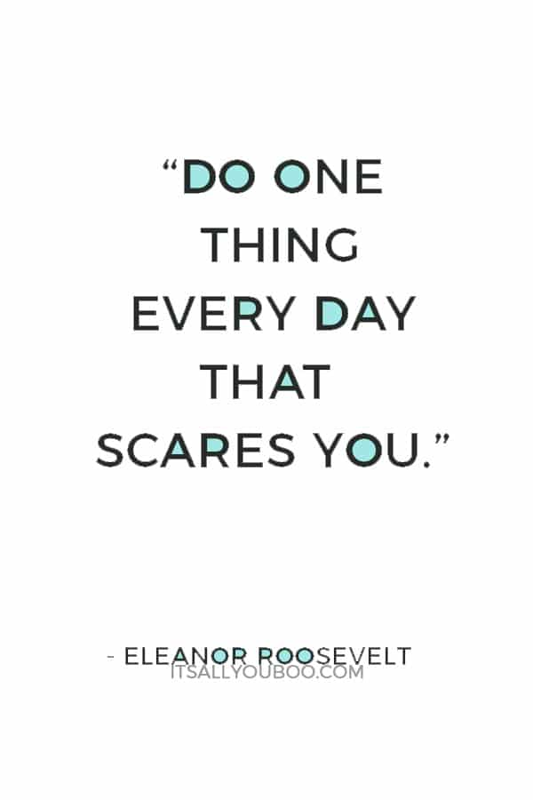 """""""Do one thing every day that scares you."""" — Eleanor Roosevelt"""