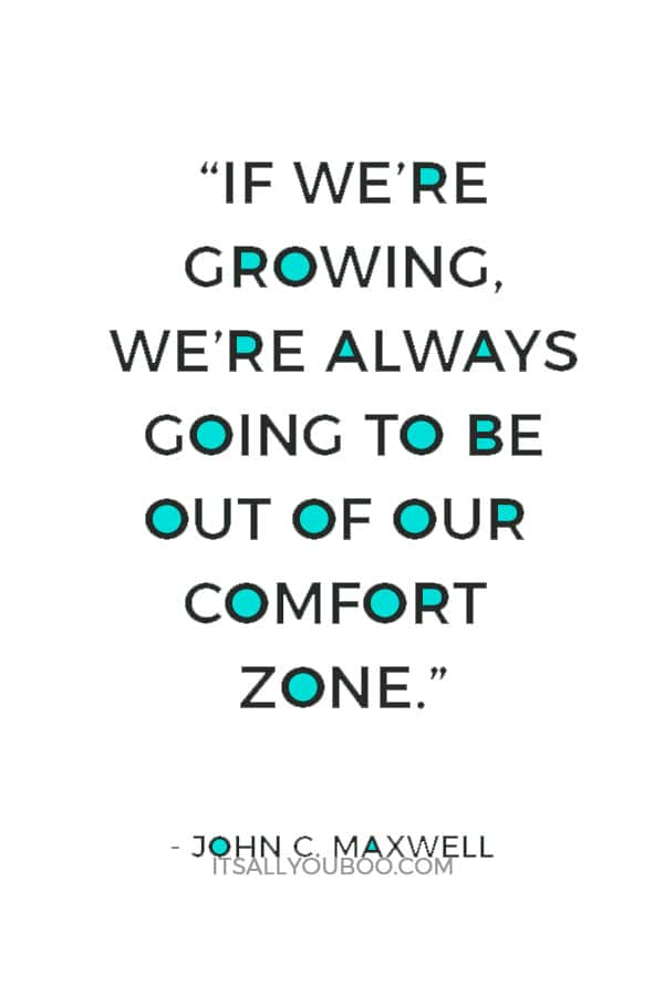 """""""If we're growing, we're always going to be out of our comfort zone."""" — John C. Maxwell"""