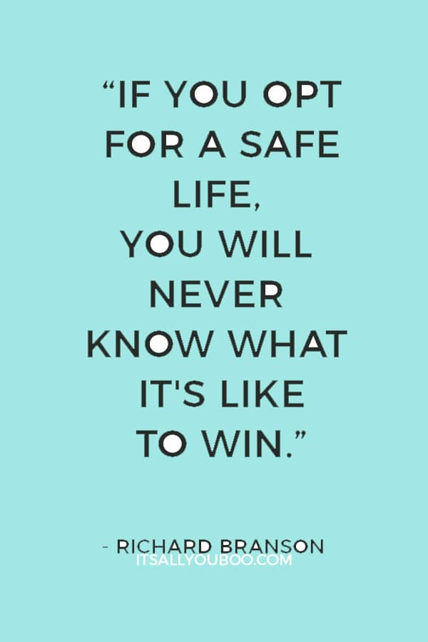 """""""If you opt for a safe life, you will never know what it's like to win."""" ― Richard Branson"""