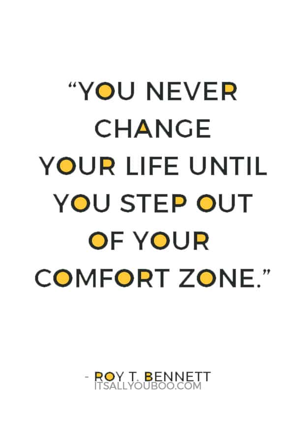 """""""You never change your life until you step out of your comfort zone; change begins at the end of your comfort zone."""" ― Roy T. Bennett"""