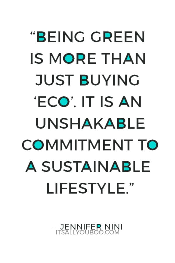 """Being green is more than just buying 'eco'. It is an unshakable commitment to a sustainable lifestyle."" — Jennifer Nini"