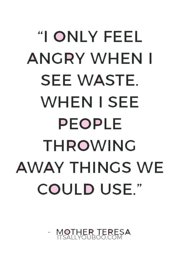 """I only feel angry when I see waste. When I see people throwing away things we could use."" — Mother Teresa"