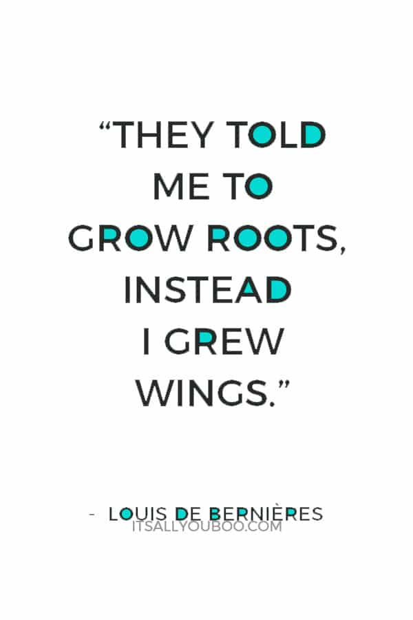 """They told me to grow roots, instead I grew wings."" — Louis de Bernières"