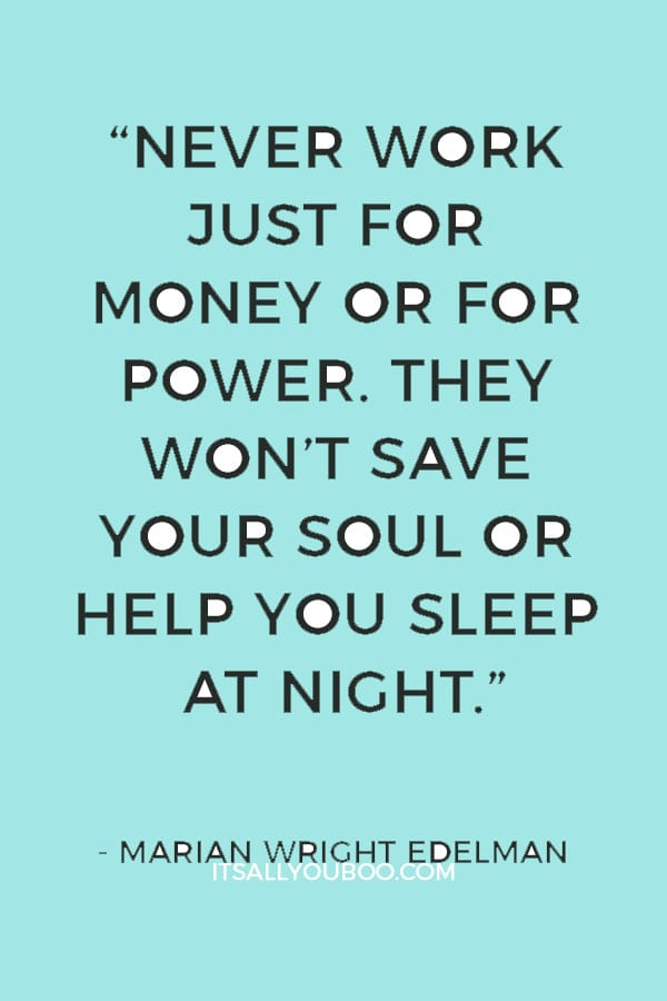 """Never work just for money or for power. They won't save your soul or help you sleep at night."" — Marian Wright Edelman"