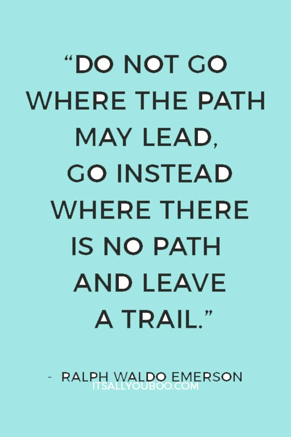 """Do not go where the path may lead, go instead where there is no path and leave a trail."" — Ralph Waldo Emerson"