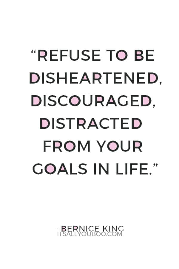 """Refuse to be disheartened, discouraged, distracted from your goals in life."" ― Bernice King"