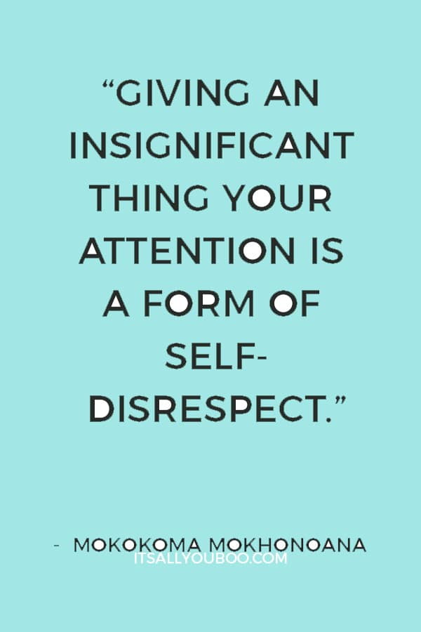 """Giving an insignificant thing your attention is a form of self-disrespect."" ― Mokokoma Mokhonoana"
