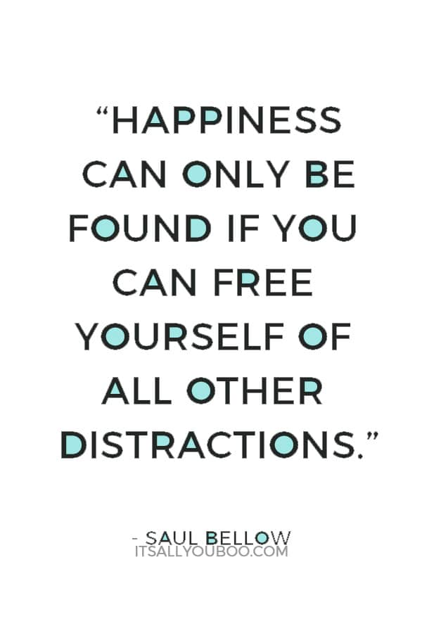 """Happiness can only be found if you can free yourself of all other distractions."" — Saul Bellow"