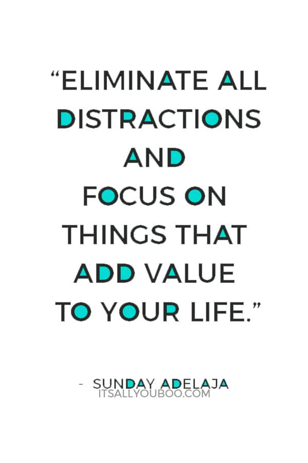 """Eliminate all distractions and focus on things that add value to your life."" ― Sunday Adelaja"