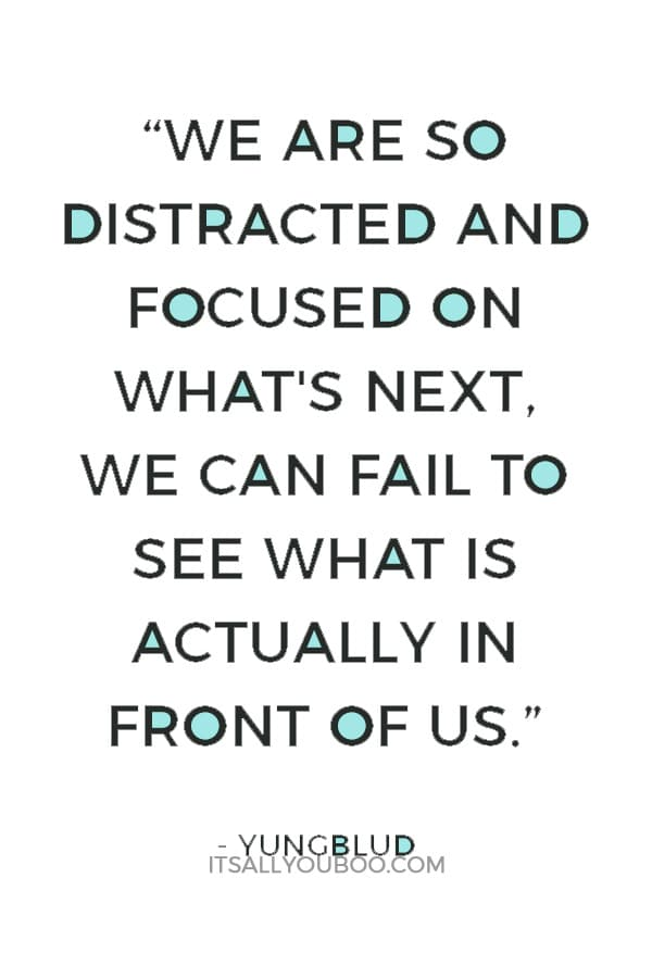 """We are so distracted and focused on what's next, we can fail to see what is actually in front of us."" ― Yungblud"