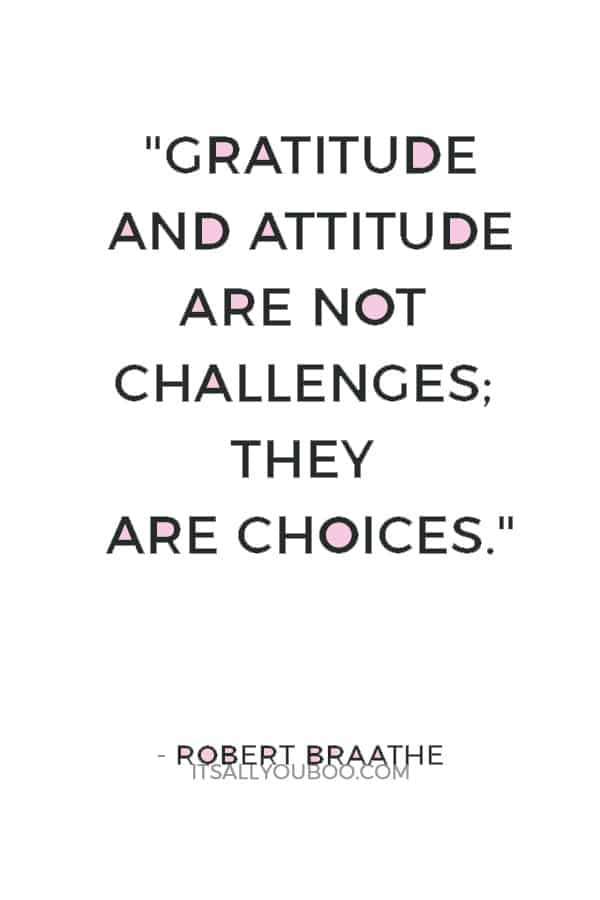 """Gratitude and attitude are not challenges; they are choices."" — Robert Braathe"