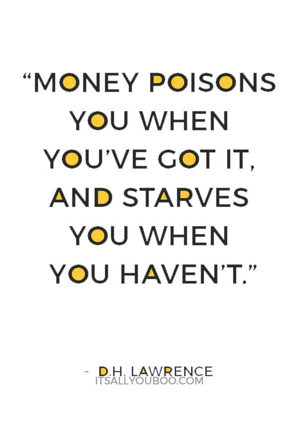 """""""Money poisons you when you've got it, and starves you when you haven't."""" — D.H. Lawrence"""