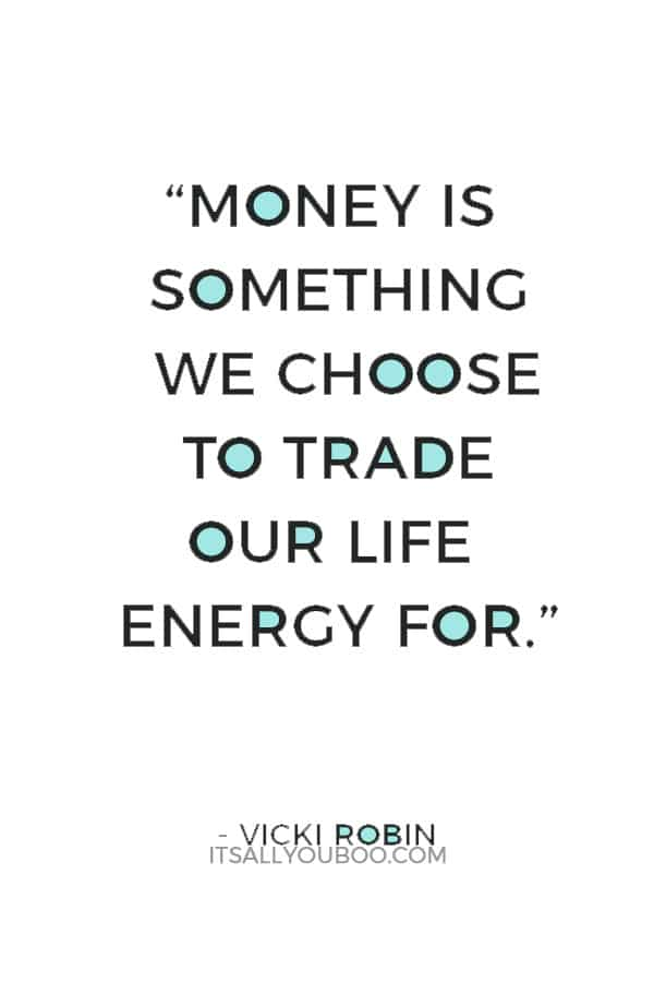 """""""Money is something we choose to trade our life energy for."""" ― Vicki Robin"""