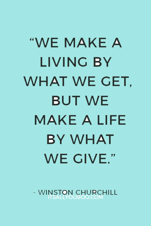 """""""We make a living by what we get, but we make a life by what we give."""" — Winston Churchill"""