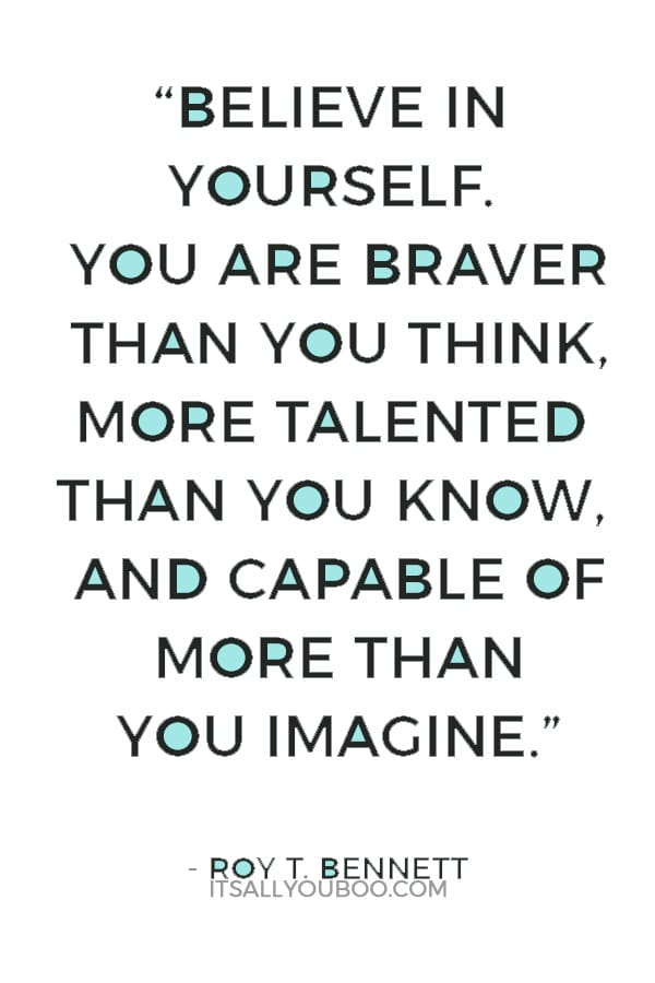"""""""Believe in yourself. You are braver than you think, more talented than you know, and capable of more than you imagine."""" ― Roy T. Bennett,"""