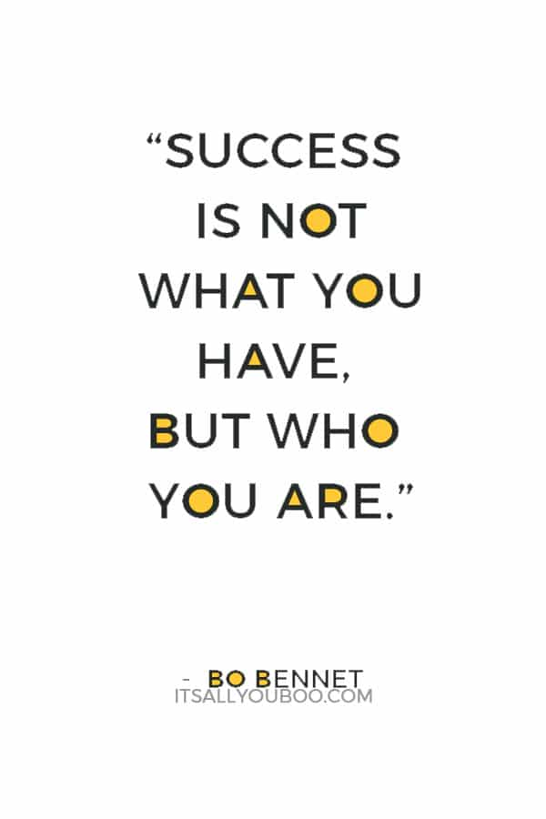 """""""Success is not what you have, but who you are."""" — Bo Bennet"""