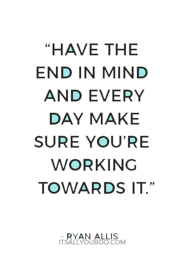 """""""Have the end in mind and every day make sure you're working towards it."""" — Ryan Allis"""