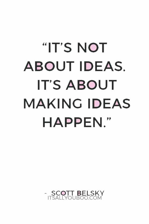 """It's not about ideas. It's about making ideas happen."" — Scott Belsky"