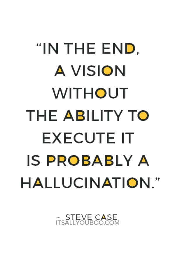 """""""In the end, a vision without the ability to execute it is probably a hallucination."""" — Steve Case"""