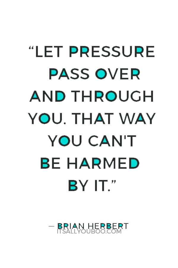 """Let pressure pass over and through you. That way you can't be harmed by it."" — Brian Herbert"