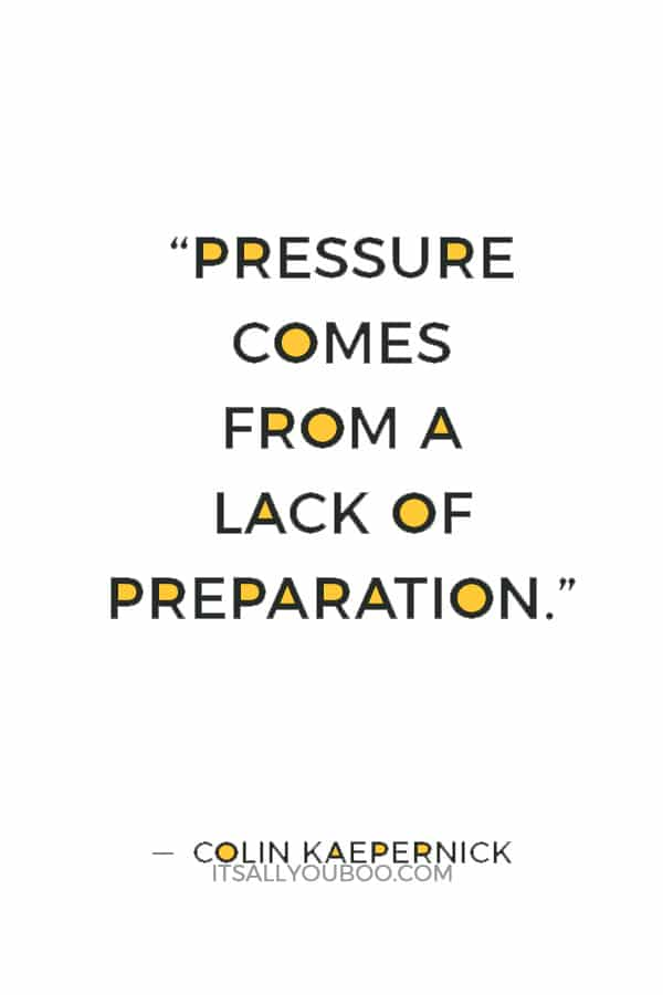 """Pressure comes from a lack of preparation."" — Colin Kaepernick"