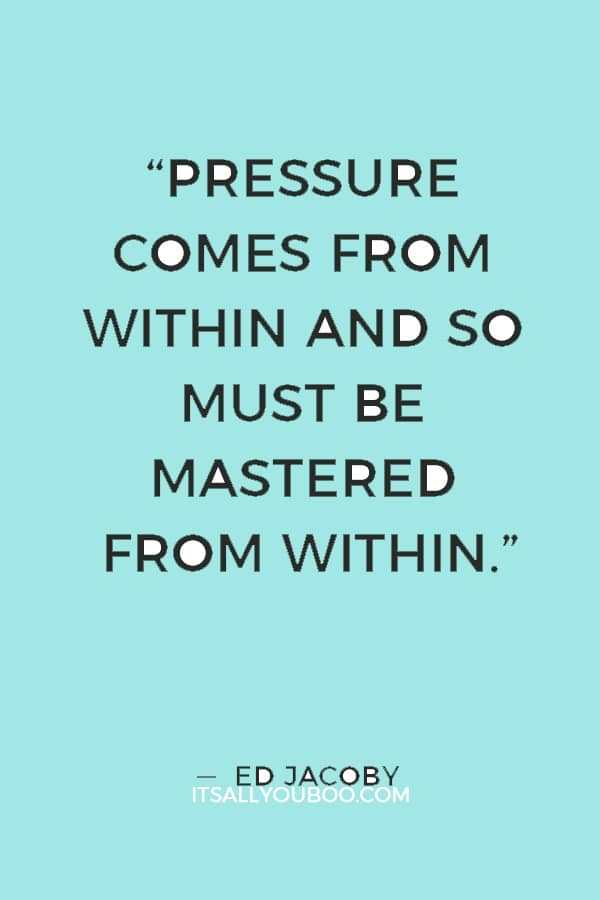 """Pressure comes from within and so must be mastered from within."" — Ed Jacoby"