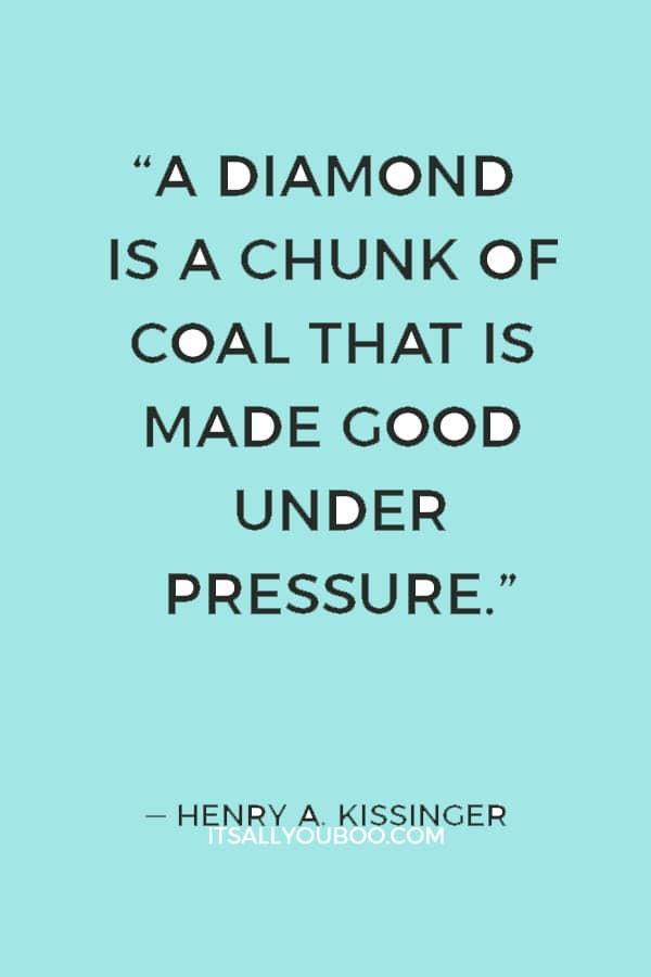 """A diamond is a chunk of coal that is made good under pressure."" — Henry A. Kissinger"