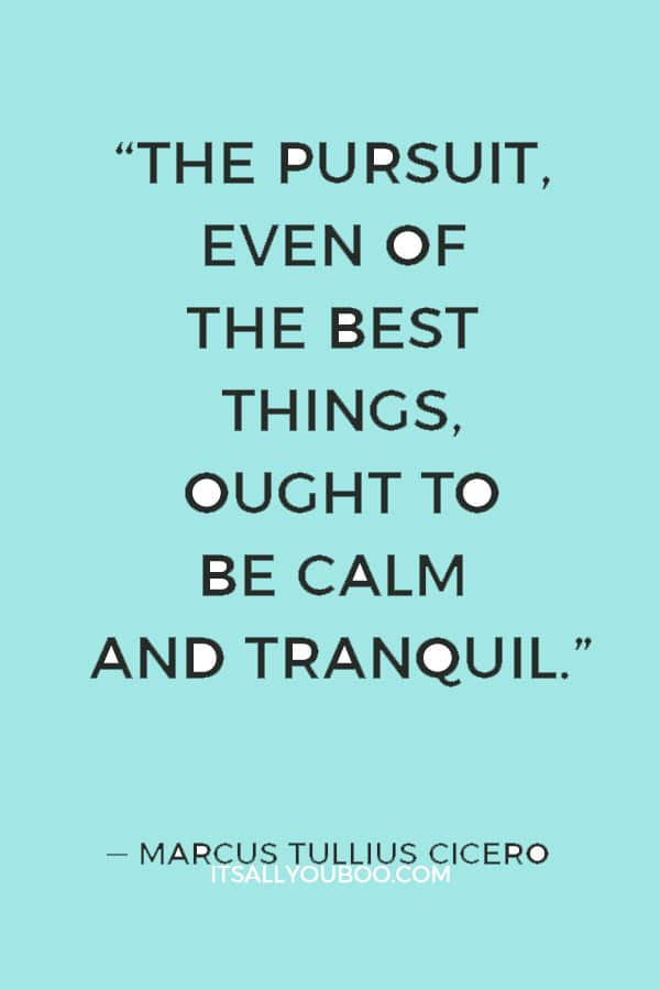"""The pursuit, even of the best things, ought to be calm and tranquil."" ― Marcus Tullius Cicero"