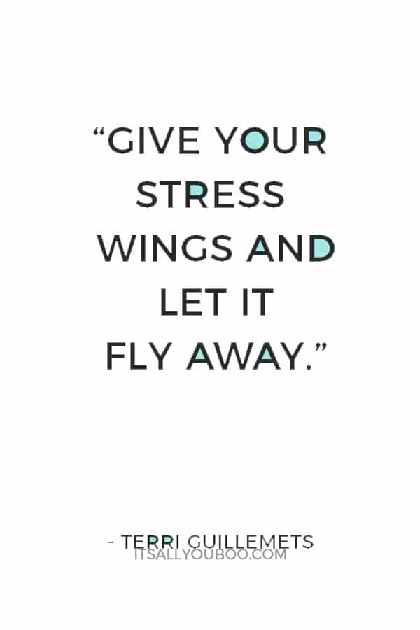 """Give your stress wings and let it fly away."" — Terri Guillemets"