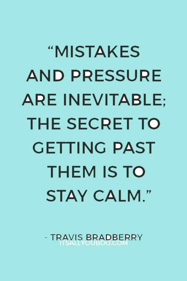 """Mistakes and pressure are inevitable; the secret to getting past them is to stay calm."" — Travis Bradberry"
