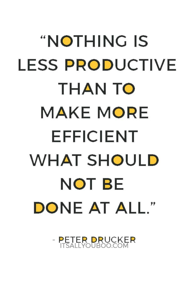 """""""Nothing is less productive than to make more efficient what should not be done at all."""" — Peter Drucker"""
