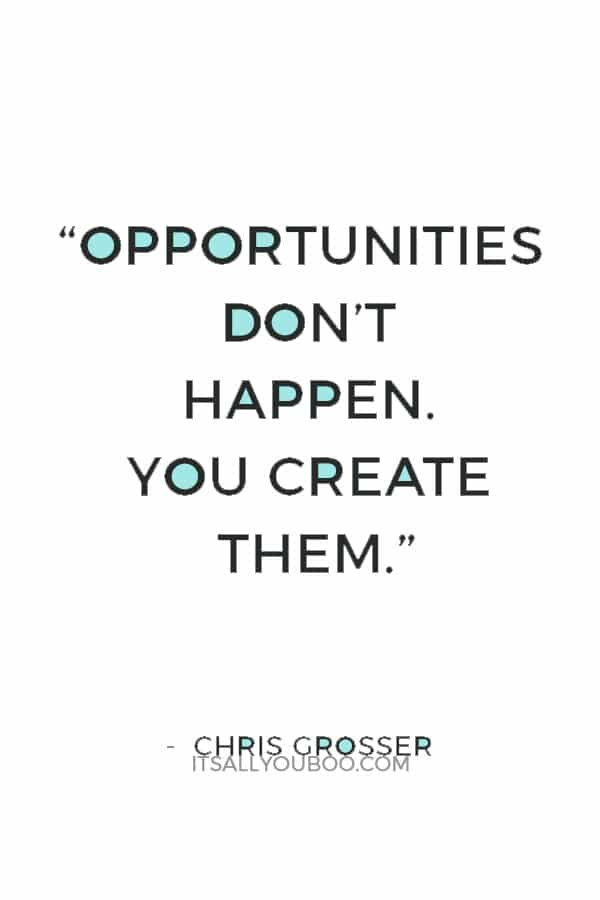 """Opportunities don't happen. You create them."" — Chris Grosser"