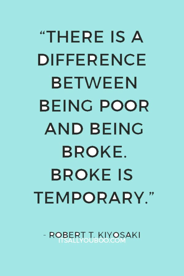 """There is a difference between being poor and being broke. Broke is temporary. Poor is eternal."" ― Robert T. Kiyosaki"