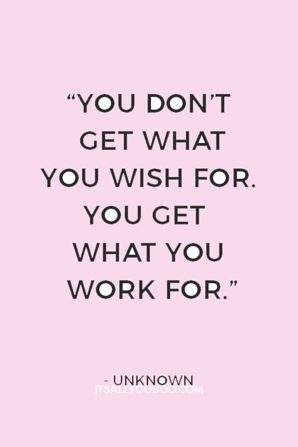 """You don't get what you wish for. You get what you work for."" — Unknown"