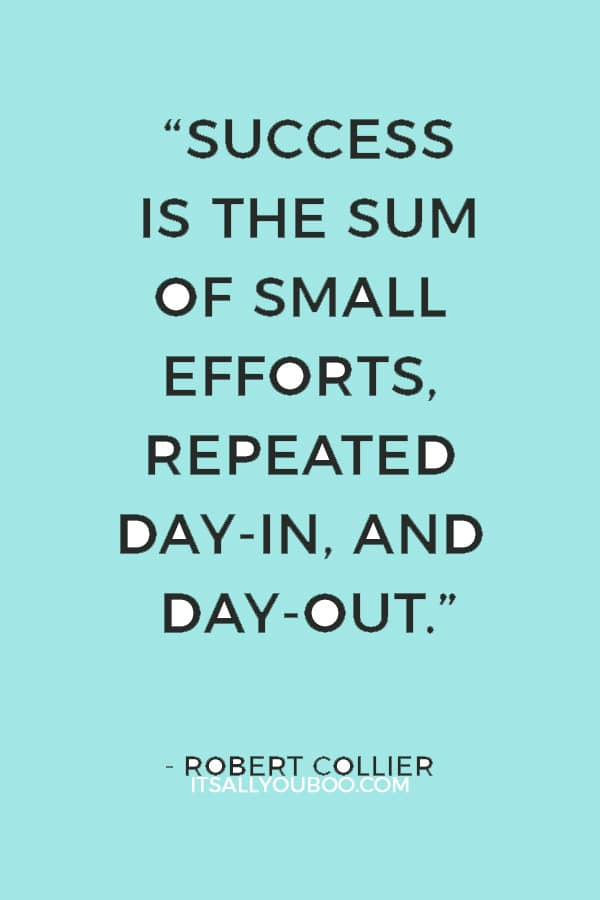 """""""Success is the sum of small efforts, repeated day-in, and day-out."""" — Robert Collier"""