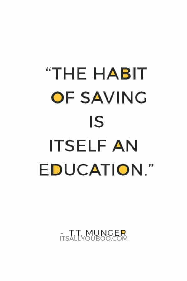 """""""The habit of saving is itself an education; it fosters every virtue, teaches self-denial, cultivates the sense of order, trains to forethought, and so broadens the mind."""" — T.T. Munger"""