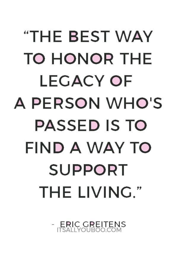 """""""The best way to honor the legacy of a person who's passed is to find a way to support the living."""" ― Eric Greitens"""