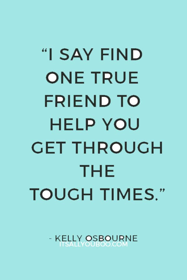 """""""I say find one true friend to help you get through the tough times."""" ― Kelly Osbourne"""