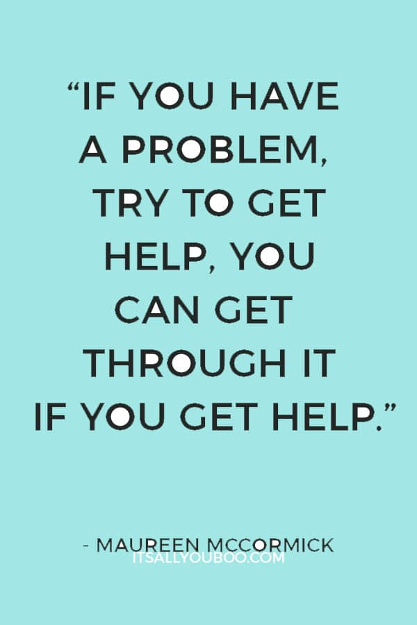 """""""If you have a problem, try to get help, you can get through it if you get help."""" ― Maureen McCormick"""