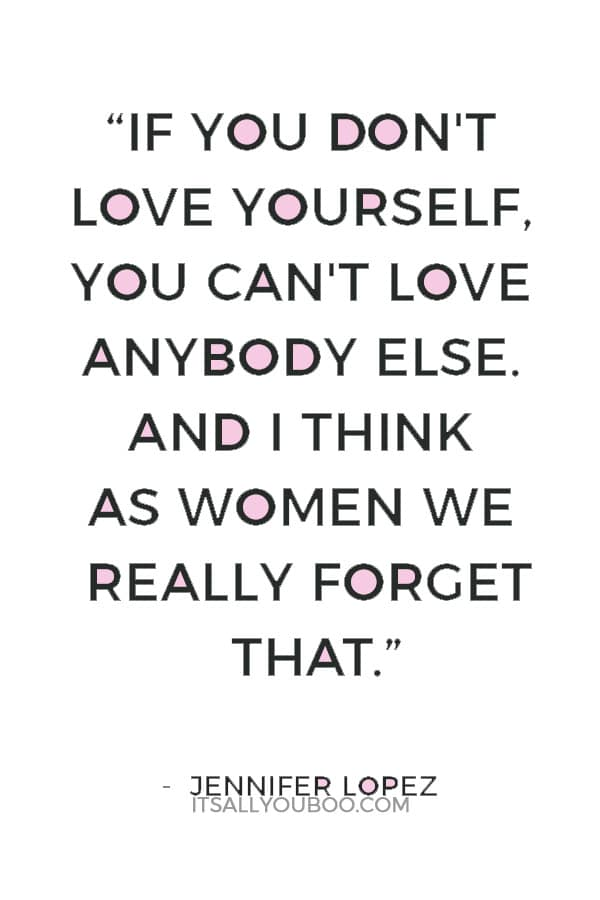 """""""If you don't love yourself, you can't love anybody else. And I think as women we really forget that."""" — Jennifer Lopez"""