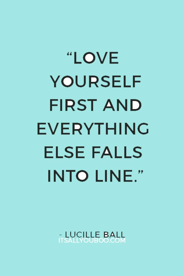"""""""Love yourself first and everything else falls into line. You really have to love yourself to get anything done in this world."""" — Lucille Ball"""