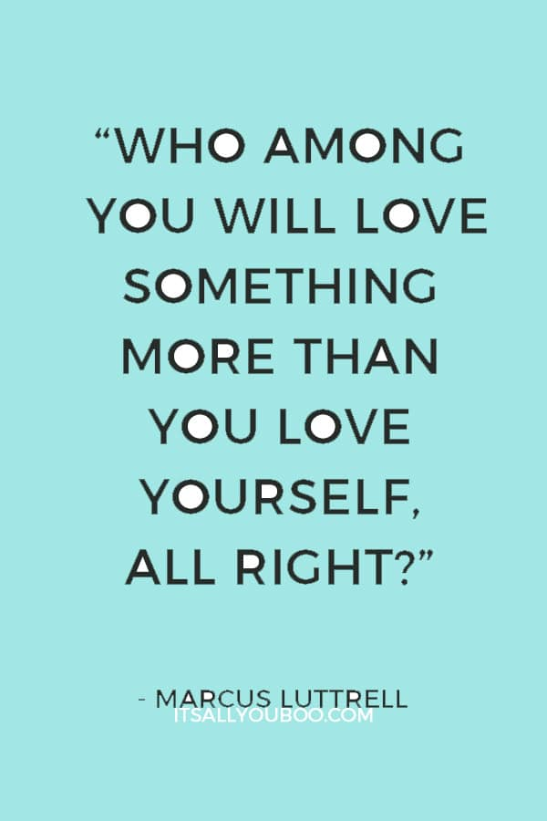 """""""Who among you will love something more than you love yourself, all right?"""" — Marcus Luttrell"""